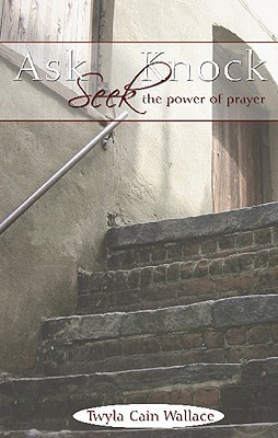 Ask, Seek, Knock: The Power of Prayer  by  Twyla Cain Wallace
