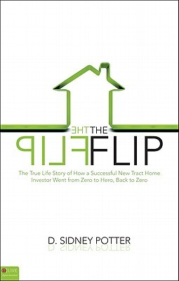 The Flip: The True Life Story of How a Successful New Tract Home Investor Went from Zero to Hero, Back to Zero D. Sidney Potter