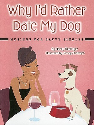 Why Id Rather Date My Dog: Musings for Savvy Singles Nancy Furstinger
