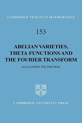 Abelian Varieties, Theta Functions and the Fourier Transform  by  Alexander Polishchuk