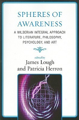 Spheres of Awareness: A Wilberian Integral Approach to Literature, Philosophy, Psychology, and Art James Lough
