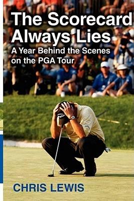 The Scorecard Always Lies: A Year Behind the Scenes on the PGA Tour Chris Lewis