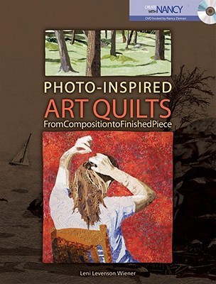 Photo-Inspired Art Quilts: From Composition to Finished Piece  by  Leni Levenson Wiener