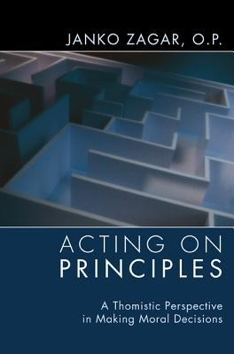 Acting on Principles: A Thomistic Perspective in Making Moral Decisions  by  Janko Op Zagar