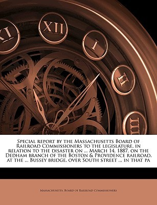 Special report  by  the Massachusetts Board of Railroad Commissioners to the legislature, in relation to the disaster on ... March 14, 1887, on the Dedham branch of the Boston & Providence railroad, at the ... Bussey bridge, over South street ... in that pa by Massachusetts. Board Of Railroad Commiss