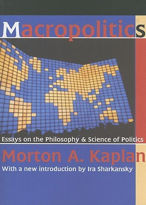 Macropolitics: Essays on the Philosphy & Science of Politics  by  Morton A. Kaplan