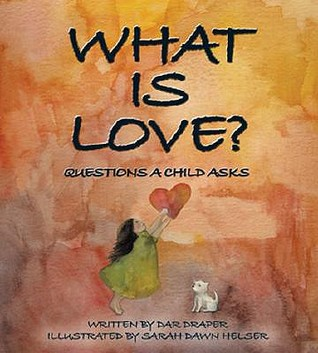 What Is Love?: Questions a Child Asks  by  Dar Draper