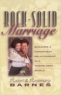 Rock-Solid Marriage: Building a Permanent Relationship in a Throw-Away World  by  Robert G. Barnes