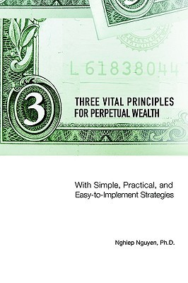 Three Vital Principles For Perpetual Wealth: With Simple, Practical, And Easy To Implement Strategies  by  Nghiep Nguyen