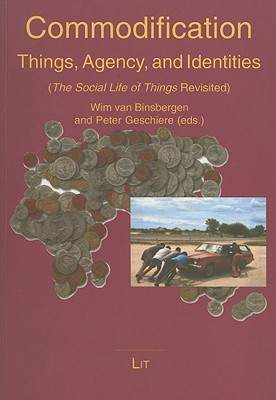 Commodification: Things, Agency, and Identities: The Social Life of Things Revisited Wim M.J. Van Binsbergen