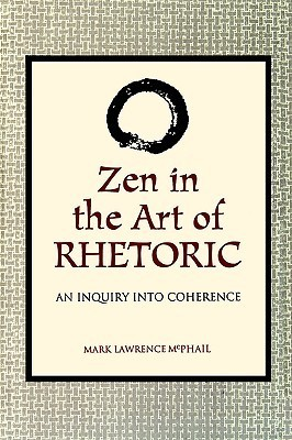 Zen in the Art of Rhetoric: An Inquiry into Coherence (S U N Y Series in Speech Communication) (Suny Series, Speech Communication)  by  Mark Lawrence McPhail