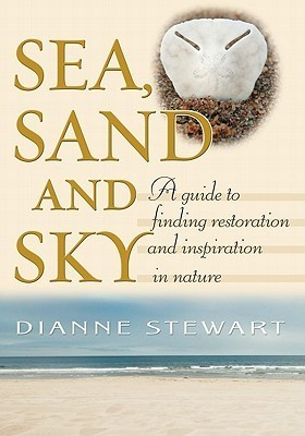 Sea, Sand and Sky: A Guide to Finding Restoration and Inspiration in Nature  by  Dianne Stewart
