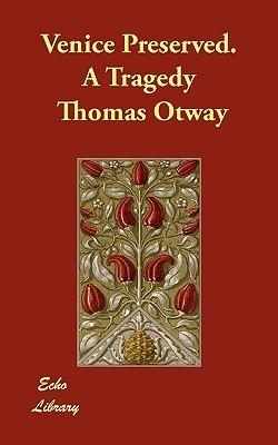 Venice Preserved. a Tragedy Thomas Otway