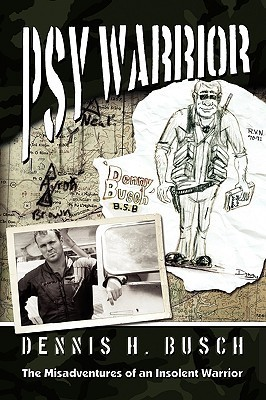 Psywarrior: The Misadventures of an Insolent Warrior Dennis Busch