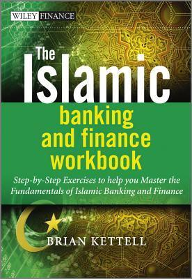 The Islamic Banking and Finance Workbook: Step-By-Step Exercises to Help You Master the Fundamentals of Islamic Banking and Finance Brian B. Kettell