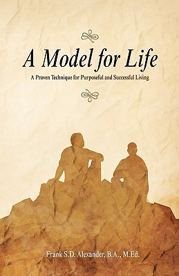 A Model for Life: A Proven Technique for Purposeful and Successful Living  by  Frank Sd Alexander