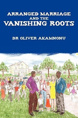 Arranged Marriage and the Vanishing Roots Oliver Akamnonu