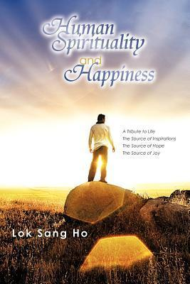 Human Spirituality and Happiness: A Tribute to Life the Source of Inspirations the Source of Hope the Source of Joy Lok Sang Ho