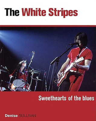The White Stripes: Sweethearts of the Blues  by  Denise Sullivan