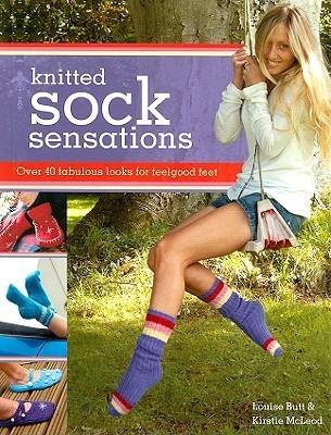 Knitted Sock Sensations: Over 40 Fabulous Looks for Feelgood Feet Louise Butt