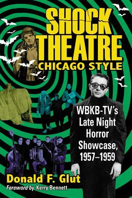 Shock Theatre: Chicago Style: WBKB-TVs Late Night Horror Showcase, 1957-1958  by  Donald F. Glut