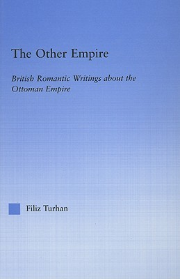 Other Empire: British Romantic Writings about the Ottoman Empire Filiz Turhan