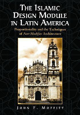 The Islamic Design Module in Latin America: Proportionality and the Techniques of Neo-Mudejar Architecture John F. Moffitt