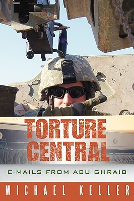 Torture Central: E-Mails from Abu Ghraib Michael Keller
