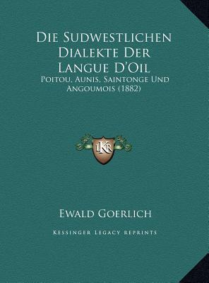 Die Sudwestlichen Dialekte Der Langue DOil: Poitou, Aunis, Saintonge Und Angoumois (1882)  by  Ewald Goerlich