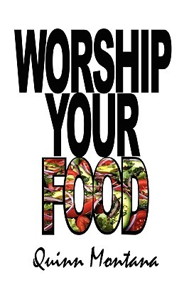 Worship Your Food  by  Quinn Montana