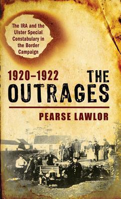 The Outrages 1920-1922: The IRA and the Ulster Special Constabulary in the Border Campaign  by  Pearse Lawlor