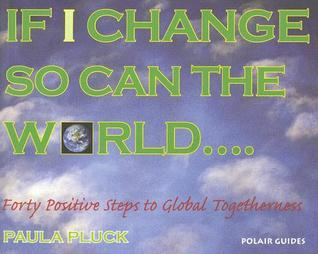 If I Change, So Can the World: Forty Positive Steps to Global Togetherness  by  Paula Pluck