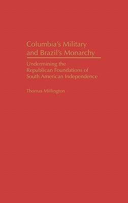 Colombias Military and Brazils Monarchy: Undermining the Republican Foundations of South American Independence Thomas Millington