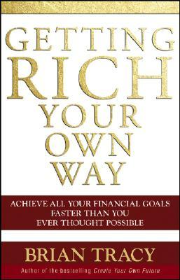 Getting Rich Your Own Way: Achieve All Your Financial Goals Faster Than You Ever Thought Possible Brian Tracy