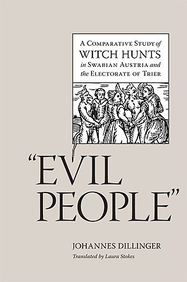 Evil People: A Comparative Study of Witch Hunts in Swabian Austria and the Electorate of Trier  by  Johannes Dillinger