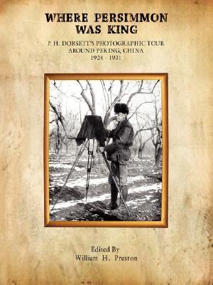 Where Persimmon Was King : P.H. Dorsetts photographic tour around Peking, China, 1924-1931 William H. Preston