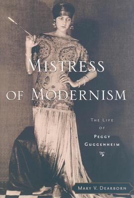 Mistress of Modernism: The Life of Peggy Guggenheim Mary V. Dearborn