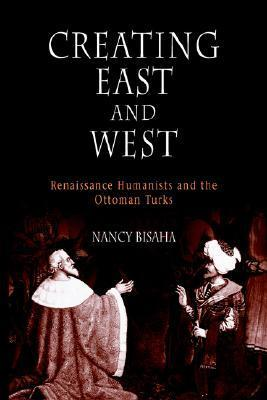 Creating East and West: Renaissance Humanists and the Ottoman Turks  by  Nancy Bisaha