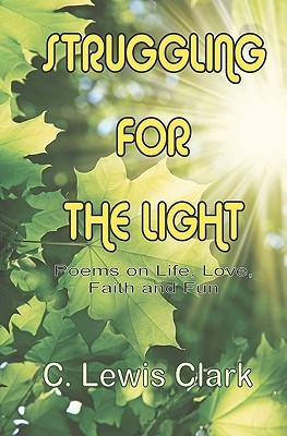 Struggling for the Light: Poems on Life, Love, Faith, and Fun  by  C. Lewis Clark