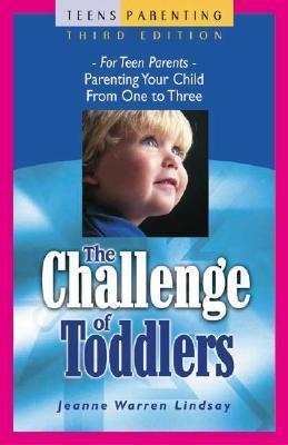 The Challenge of Toddlers: For Teen Parents�Parenting Your Child from One to Three  by  Jeanne Warren Lindsay