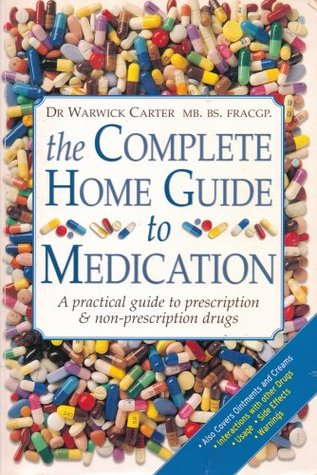 The Complete Home Guide To Medication: A Practical Guide To Prescription & Non Prescription Drugs Warwick Carter