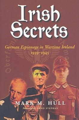 Irish Secrets: German Espionage in Ireland 1939-1945 Mark M. Hull