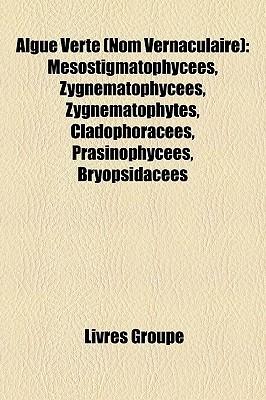 Algue Verte (Nom Vernaculaire): Mesostigmatophycees, Zygnematophycees, Zygnematophytes, Cladophoracees, Prasinophycees, Bryopsidacees Livres Groupe