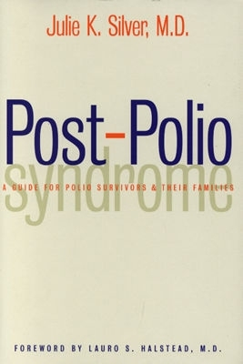 Post-Polio Syndrome: A Guide for Polio Survivors and Their Families  by  Julie K. Silver