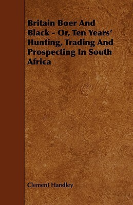 Britain Boer and Black - Or, Ten Years Hunting, Trading and Prospecting in South Africa Clement Handley