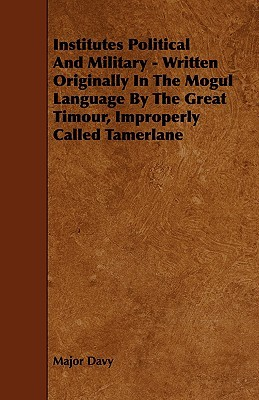 Institutes Political and Military - Written Originally in the Mogul Language  by  the Great Timour, Improperly Called Tamerlane by Major Davy