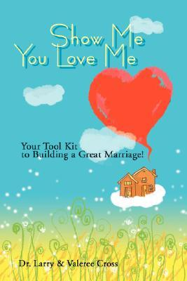 Show Me You Love Me: Your Tool Kit to Building a Great Marriage!  by  Larry Cross