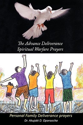 The Advance Deliverance Spiritual Warfare Prayers: Personal Family Deliverance Prayers Akujobi D. Oparaocha