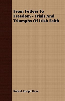 From Fetters to Freedom - Trials and Triumphs of Irish Faith  by  Robert Joseph Kane