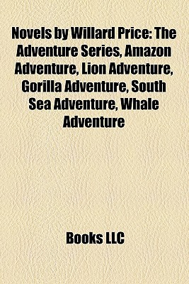 Novels Willard Price (Study Guide): The Adventure Series, Amazon Adventure, Lion Adventure, Gorilla Adventure, South Sea Adventure by Books LLC